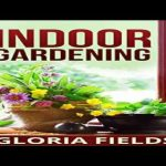 Indoor Gardening The Beginners Guide To Growing Vegetables And Herbs At Home In The Office Or Small