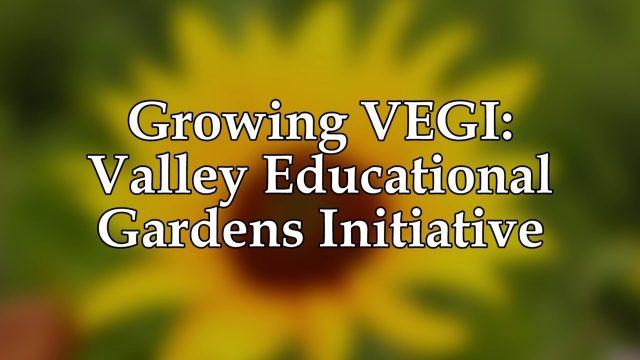 Growing VEGI: Valley Educational Gardens Initiative