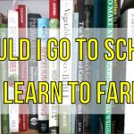 Should I go to SCHOOL to learn how to FARM?