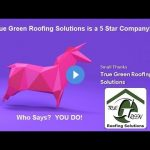 True Green Roofing Solutions 5 Star Company Who Says? YOU DO!