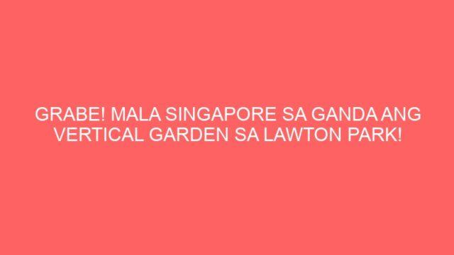 GRABE! MALA SINGAPORE SA GANDA ANG VERTICAL GARDEN SA LAWTON PARK!