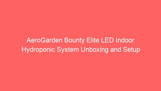 AeroGarden Bounty Elite LED Indoor Hydroponic System Unboxing and Setup