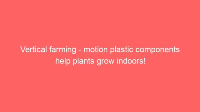 Vertical farming – motion plastic components help plants grow indoors!