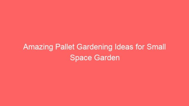 Amazing Pallet Gardening Ideas for Small Space Garden