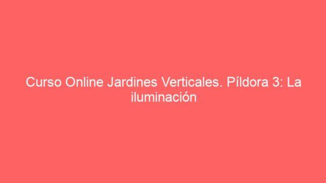 Curso Online Jardines Verticales. Píldora 3: La iluminación