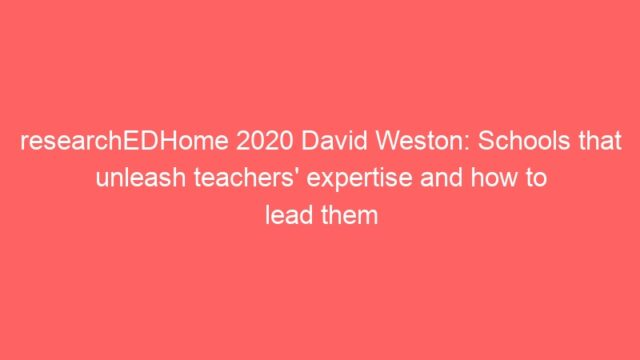 researchEDHome 2020 David Weston: Schools that unleash teachers' expertise and how to lead them