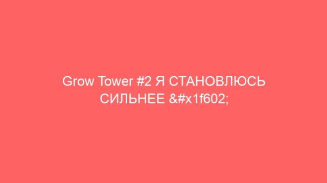 Grow Tower #2 Я СТАНОВЛЮСЬ СИЛЬНЕЕ 😂