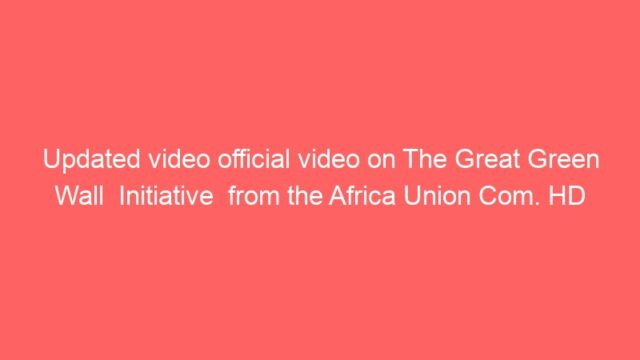 Updated video official video on The Great Green Wall  Initiative  from the Africa Union Com. HD