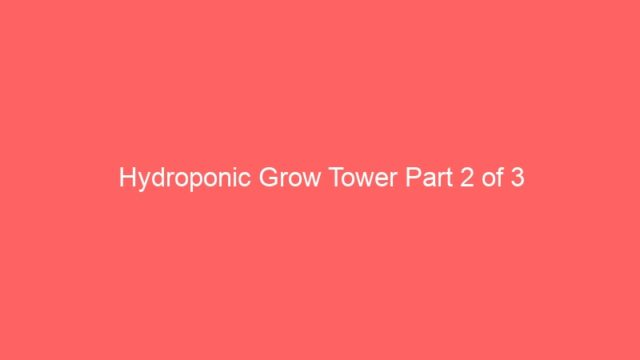 Hydroponic Grow Tower Part 2 of 3