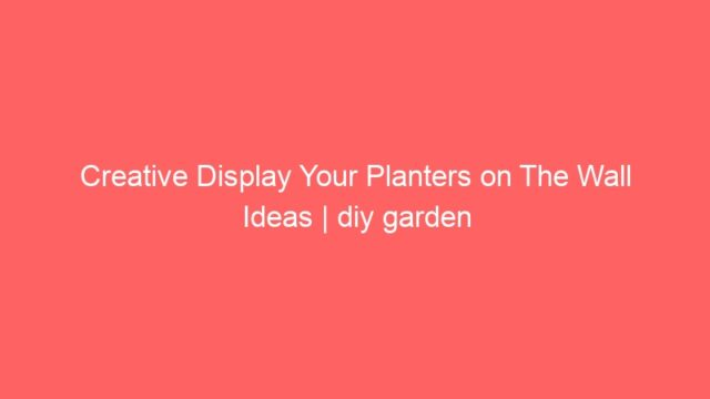 Creative Display Your Planters on The Wall Ideas | diy garden