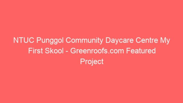 NTUC Punggol Community Daycare Centre My First Skool – Greenroofs.com Featured Project