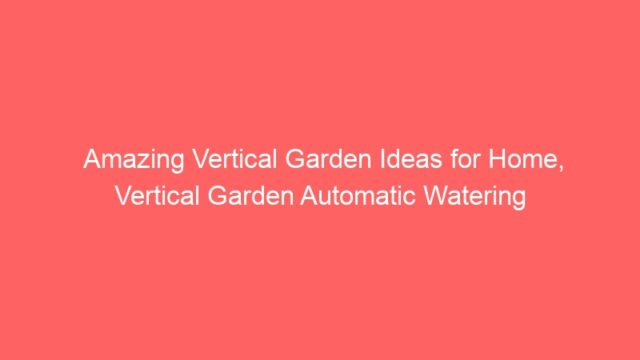 Amazing Vertical Garden Ideas for Home, Vertical Garden Automatic Watering