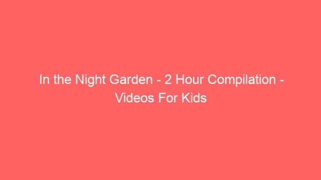 In the Night Garden – 2 Hour Compilation – Videos For Kids