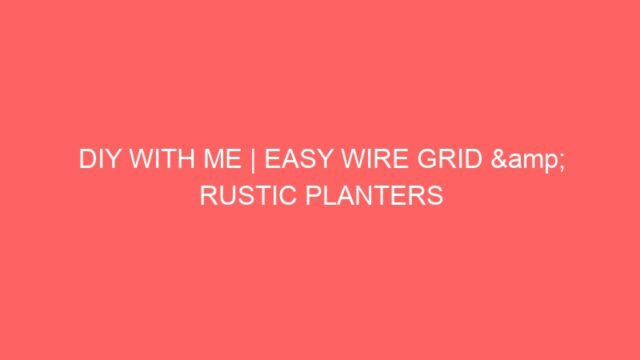 DIY WITH ME | EASY WIRE GRID & RUSTIC PLANTERS