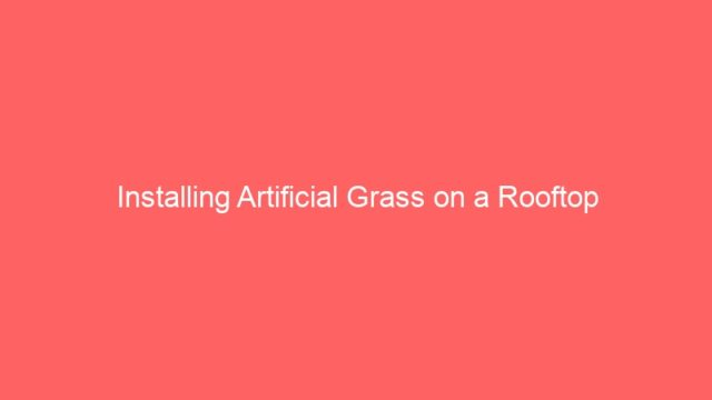Installing Artificial Grass on a Rooftop