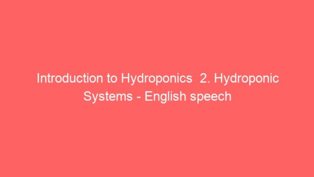 Introduction to Hydroponics  2. Hydroponic Systems – English speech