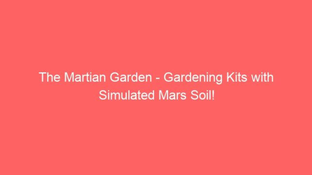 The Martian Garden – Gardening Kits with Simulated Mars Soil!