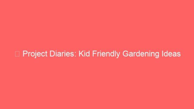 ★ Project Diaries: Kid Friendly Gardening Ideas