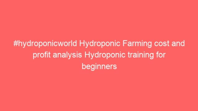 #hydroponicworld Hydroponic Farming cost and profit analysis Hydroponic training for beginners