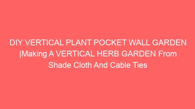 DIY VERTICAL PLANT POCKET WALL GARDEN |Making A VERTICAL HERB GARDEN From Shade Cloth And Cable Ties