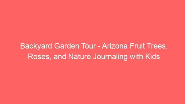 Backyard Garden Tour – Arizona Fruit Trees, Roses, and Nature Journaling with Kids