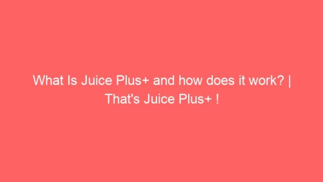 What Is Juice Plus+ and how does it work? | That's Juice Plus+ !