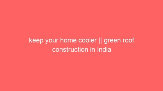 keep your home cooler || green roof construction in India