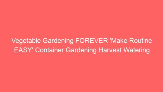 Vegetable Gardening FOREVER 'Make Routine EASY' Container Gardening Harvest Watering Growing Cooking