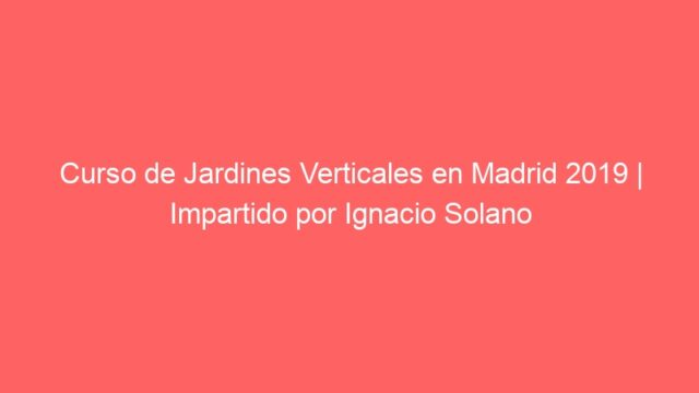 Curso de Jardines Verticales en Madrid 2019 | Impartido por Ignacio Solano
