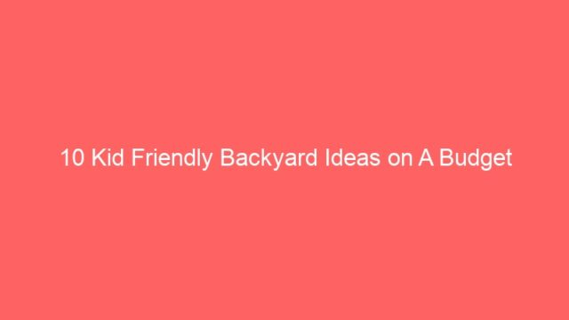 10 Kid Friendly Backyard Ideas on A Budget