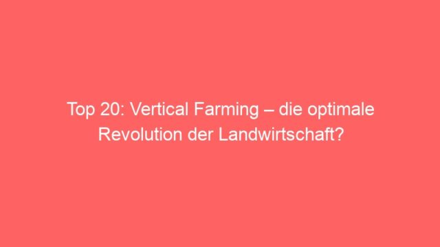 Top 20: Vertical Farming – die optimale Revolution der Landwirtschaft?