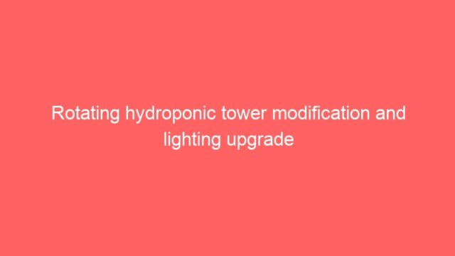 Rotating hydroponic tower modification and lighting upgrade