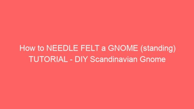 How to NEEDLE FELT a GNOME (standing) TUTORIAL – DIY Scandinavian Gnome