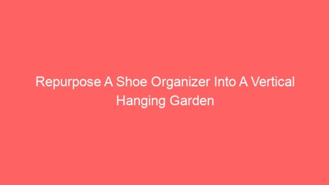Repurpose A Shoe Organizer Into A Vertical Hanging Garden