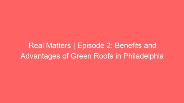 Real Matters | Episode 2: Benefits and Advantages of Green Roofs in Philadelphia