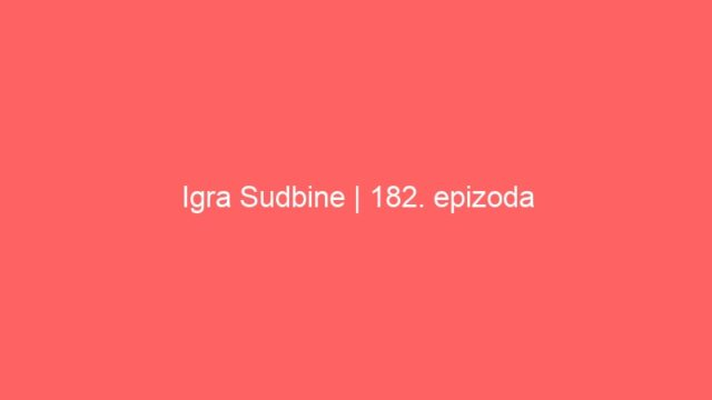 Igra Sudbine | 182. epizoda