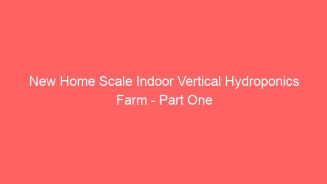 New Home Scale Indoor Vertical Hydroponics Farm – Part One