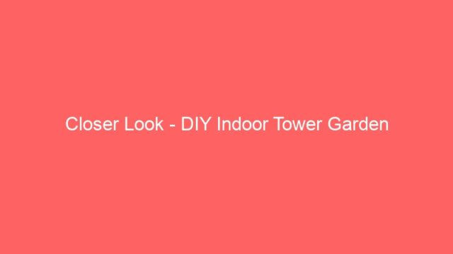 Closer Look – DIY Indoor Tower Garden