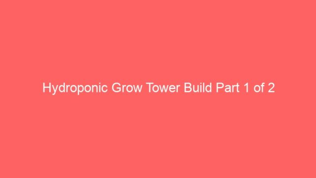Hydroponic Grow Tower Build Part 1 of 2