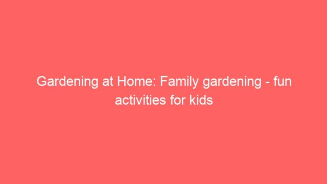 Gardening at Home: Family gardening – fun activities for kids