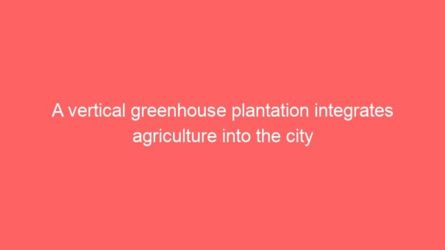 A vertical greenhouse plantation integrates agriculture into the city