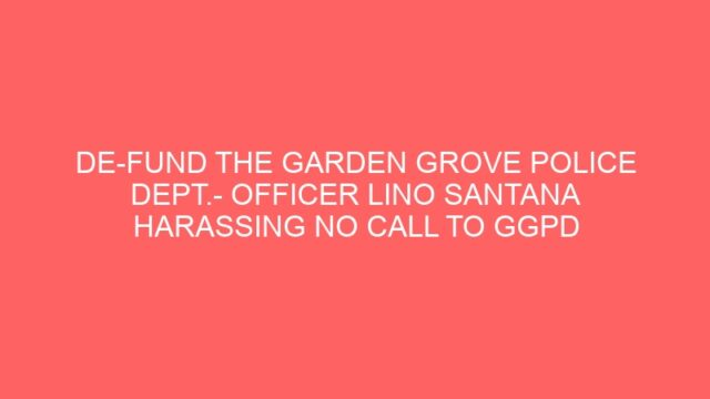 DE-FUND THE GARDEN GROVE POLICE DEPT.- OFFICER LINO SANTANA HARASSING NO CALL TO GGPD