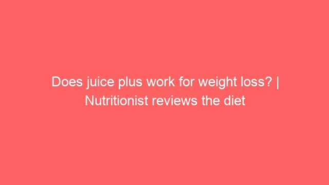 Does juice plus work for weight loss?   Nutritionist reviews the diet