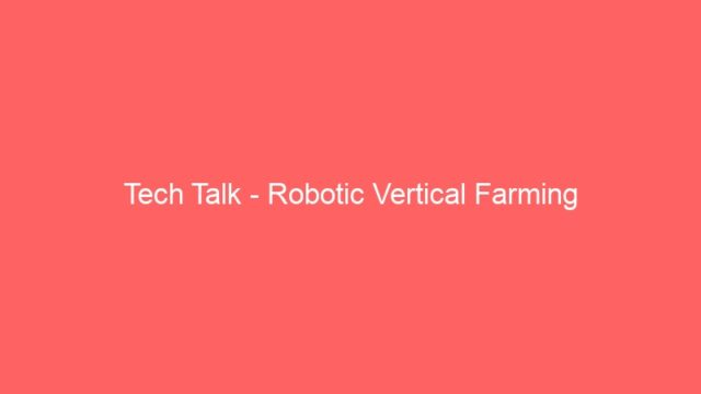 Tech Talk – Robotic Vertical Farming