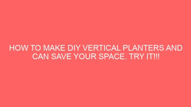 HOW TO MAKE DIY VERTICAL PLANTERS AND CAN SAVE YOUR SPACE. TRY IT!!!