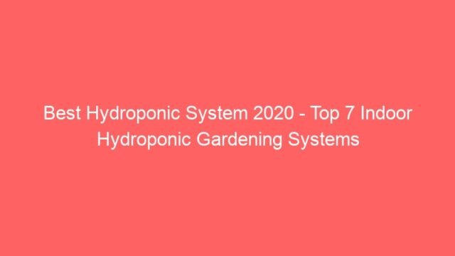 Best Hydroponic System 2020 – Top 7 Indoor Hydroponic Gardening Systems