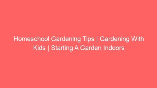 Homeschool Gardening Tips   Gardening With Kids   Starting A Garden Indoors