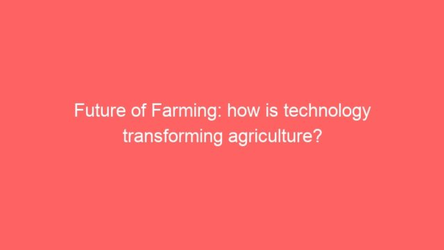 Future of Farming: how is technology transforming agriculture?