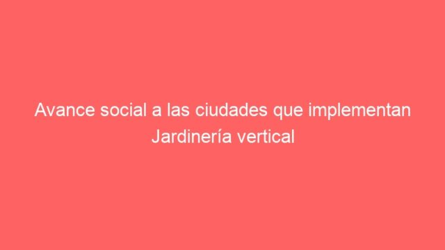 Avance social a las ciudades que implementan Jardinería vertical