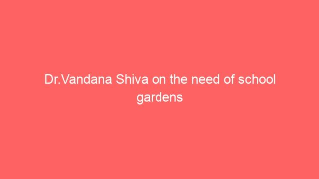 Dr.Vandana Shiva on the need of school gardens